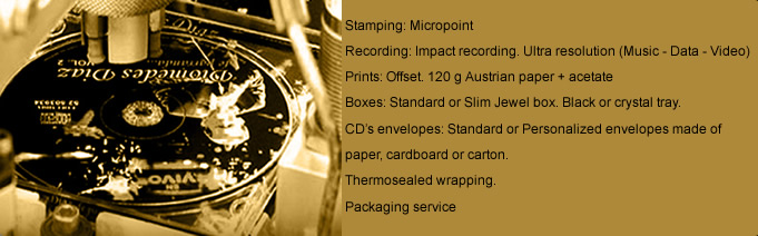 Stamping: Micropoint - Recording: Impact recording. Ultra resolution (Music – Data – Video) - Prints: Offset. 120 g Austrian paper + acetate - Boxes: Standard orSlim Jewel box. Black or crystal tray - CD's envelopes: Standard or Personalized envelopes made of paper, cardboard or carton. - Thermosealed wrapping - Packaging service